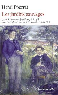 Les jardins sauvages : la vie et l'oeuvre de Jean-François Angeli soldat au 140e de ligne tué à l'ennemi le 11 juin 1915