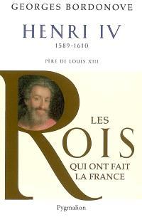 Les rois qui ont fait la France : les Bourbons. Volume 1, Henri IV le Grand, 1589-1610 : père de Louis XIII