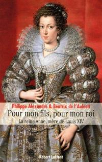 Pour mon fils, pour mon roi : la reine Anne, mère de Louis XIV
