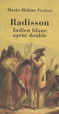 Radisson, Indien blanc, agent double (1636-1710) : biographie