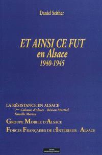 Et ainsi ce fut en Alsace, 1940-1945 : récit vécu par l'auteur : la résistance en Alsace, 7ème Colonne d'Alsace, Réseau martial, Famille Martin, Groupe mobile d'Alsace, Forces françaises de l'intérieur-Alsace