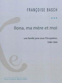 Ilona, ma mère et moi : une famille juive sous l'Occupation : 1940-1944