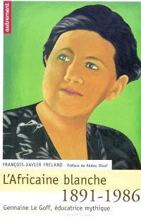 L'Africaine blanche : Germaine Le Goff, éducatrice mythique 1891-1986
