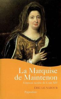 La marquise de Maintenon : l'épouse secrète de Louis XIV