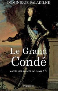 Le Grand Condé : héros des guerres de Louis XIV