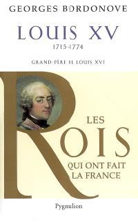 Les rois qui ont fait la France : les Bourbons. Volume 1, Louis XV, le Bien-Aimé (1715-1774) : grand-père de Louis XVI