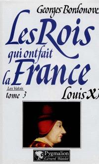 Les rois qui ont fait la France : les Valois. Volume 3, Louis XI le Diplomate
