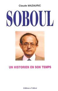 Un historien en son temps, Albert Soboul (1914-1982) : essai de biographie intellectuelle et morale. Suivi de Entretiens d'Albert Soboul des 4 mars et 5 août 1981 avec Raymond Huard et Marie-Josèphe Naudin