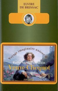 Voyage imaginaire autour de Barbe Nicole Ponsardin veuve Clicquot : 1777-1866