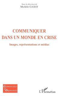 Communiquer dans un monde en crise : images, représentations et médias