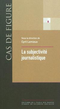 La subjectivité journalistique : onze leçons sur le rôle de l'individualité dans la production de l'information