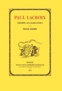 Paul Lacroix, l'homme aux 25.000 livres : 1806-1884