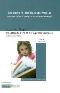 Médiations, médiateurs, médias : du concept à la pratique, comment penser la médiation en littérature jeunesse : actes du colloque, bourse du travail de Saint-Denis, 27-28 avril 2006