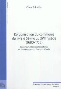 L'organisation du commerce du livre à Séville au XVIIIe siècle (1680-1755) : imprimeurs, libraires et marchands de livres espagnols et étrangers à Séville