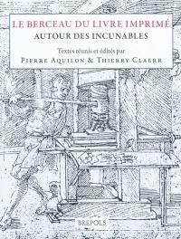 Le berceau du livre imprimé : autour des incunables : actes des Rencontres Marie Pellechet, 22-24 septembre 1997 et des journées d'étude des 29 et 30 septembre 2005