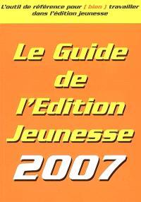 Le guide de l'édition jeunesse 2007 : l'outil de référence pour (bien) travailler dans l'édition jeunesse