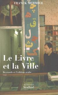 Le livre et la ville : Beyrouth et l'édition arabe : essai