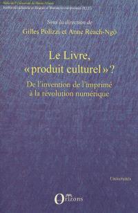 Le livre, produit culturel ? : politiques éditoriales, stratégies de librairie et mutations de l'objet de l'invention de l'imprimé à la révolution numérique