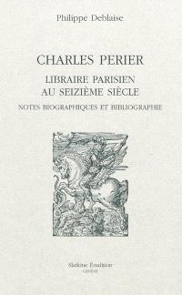 Charles Perier, libraire parisien au seizième siècle : notes biographiques et bibliographie