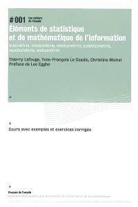 Eléments de statistique et de mathématique de l'information : infométrie, bibliométrie, médiamétrie, scientométrie, muséométrie, webométrie : cours avec exemples et exercices corrigés