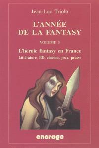 L'année de la fantasy. Volume 3, L'heroic fantasy en France 2004 : littérature, BD, cinéma, jeux, presse