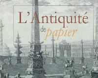 L'Antiquité de papier : le livre d'art, témoin exceptionnel de la frénésie de savoir (XVIe-XIXe siècles)
