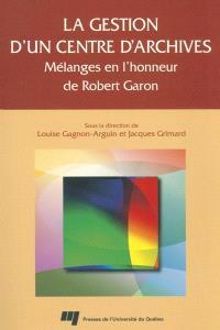 La gestion d'un centre d'archives  : mélanges en l'honneur de Robert Garon