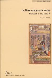 Le livre manuscrit arabe : préludes à une histoire