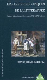 Les arrière-boutiques de la littérature : auteurs et imprimeurs libraires aux XVIe-XVIIe siècles