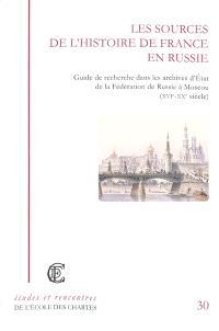 Les sources de l'histoire de France en Russie : guide de recherche dans les archives d'Etat de la Fédération de Russie à Moscou (XVIe-XXe siècle)