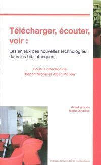 Télécharger, écouter, voir : les enjeux des nouvelles technologies dans les bibliothèques : actes du colloque du 5 avril 2007