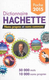 Dictionnaire Hachette de poche 2015 : noms propres et noms communs