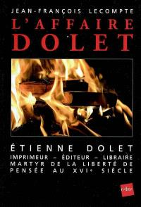 L'affaire Dolet : Etienne Dolet, éditeur, imprimeur, libraire, martyr de la liberté de pensée au XVIe siècle