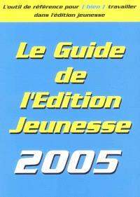 Le guide de l'édition jeunesse 2005 : les conseils pratiques, les éditeurs, les producteurs, les auteurs, les illustrateurs...