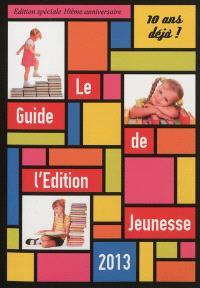 Le guide de l'édition jeunesse 2013 : 10 ans déjà ! : édition spéciale 10e anniversaire