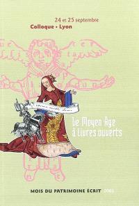 Le Moyen Age à livres ouverts : actes du colloque, Lyon, 24 et 25 septembre 2002