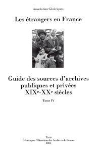 Les étrangers en France : guide des sources d'archives publiques et privées, XIXe-XXe siècles. Volume 4