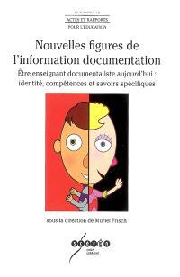 Nouvelles figures de l'information documentation : être enseignant documentaliste aujourd'hui : identité, compétences et savoirs spécifiques