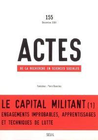 Actes de la recherche en sciences sociales. n° 155, Le capital militant : 1re partie, Engagements improbables, apprentissages et techniques de lutte