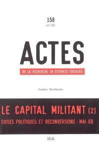 Actes de la recherche en sciences sociales. n° 158, Le capital militant : 2e partie, Crises politiques et reconversions : mai 68
