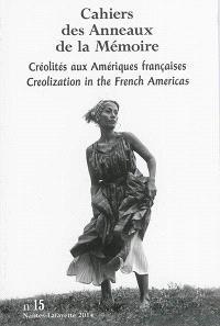 Cahiers des Anneaux de la mémoire. n° 15, Créolités aux Amériques françaises = Creolization in the French Americas