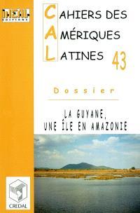 Cahiers des Amériques latines. n° 43, La Guyane, une île en Amazonie