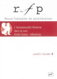 Revue française de psychanalyse. n° 3 (2015), L'homosexualité féminine dans la cure, André Green : influences