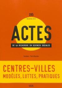 Actes de la recherche en sciences sociales. n° 195, Centres-villes : modèles, luttes, pratiques