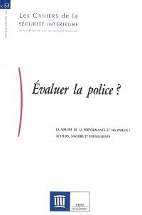 Cahiers de la sécurité intérieure (Les). n° 53, Evaluer la police ? : la mesure de la performance et ses enjeux : acteurs, savoirs et instruments