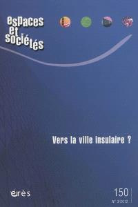 Espaces et sociétés. n° 150, Vers la ville insulaire ?