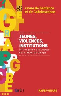 Revue de l'enfance et de l'adolescence. n° 89, Jeunes, violences, institutions : interrogation des usages de la notion de danger
