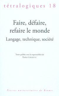 Tétralogiques. n° 18, Faire, défaire, refaire le monde : langage, technique, société