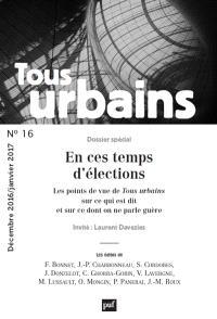 Tous urbains. n° 16, En ces temps d'élections : les points de vue de Tous urbains sur ce qui est dit et sur ce dont on ne parle guère