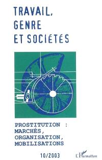 Travail, genre et sociétés. n° 10, Prostitution : marchés, organisation, mobilisations